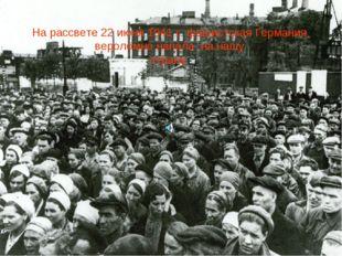 На рассвете 22 июня 1941 г. фашистская Германия, вероломно напала на нашу стр