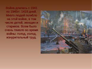 Война длилась с 1941 по 1945гг. 1418 дней. Много людей погибло на этой войне,