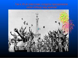 Так в 45-м советские солдаты праздновали свою победу над врагом!