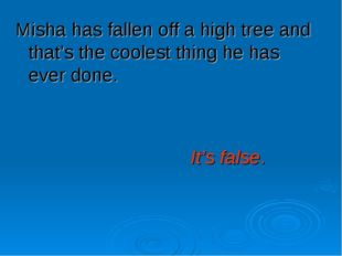 Misha has fallen off a high tree and that's the coolest thing he has ever don