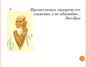 «Просветленное лидерство это служение, а не себялюбие». Лао-Цзы