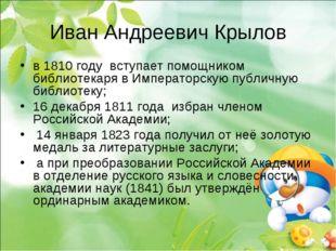Иван Андреевич Крылов в 1810году вступает помощником библиотекаря в Императо
