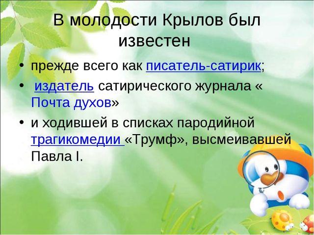 В молодости Крылов был известен прежде всего как писатель-сатирик; издатель с...