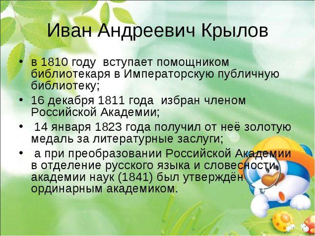 Иван Андреевич Крылов в 1810году вступает помощником библиотекаря в Императо...