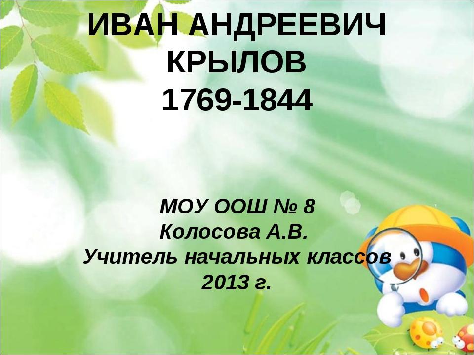 ИВАН АНДРЕЕВИЧ КРЫЛОВ 1769-1844 МОУ ООШ № 8 Колосова А.В. Учитель начальных к...
