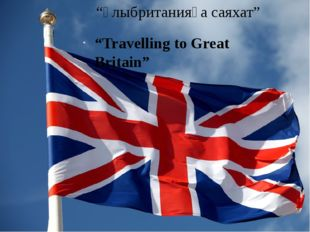"""Ұлыбританияға саяхат"" ""Travelling to Great Britain"""