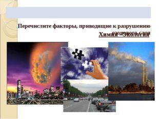 Химия –Экология Перечислите факторы, приводящие к разрушению озонового слоя