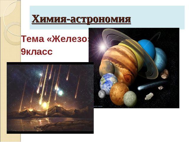 Химия-астрономия Тема «Железо» 9класс