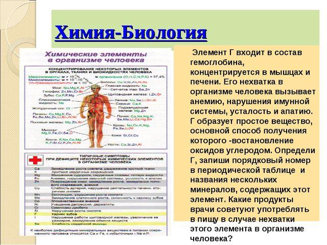 Химия-Биология Элемент Г входит в состав гемоглобина, концентрируется в мышца...