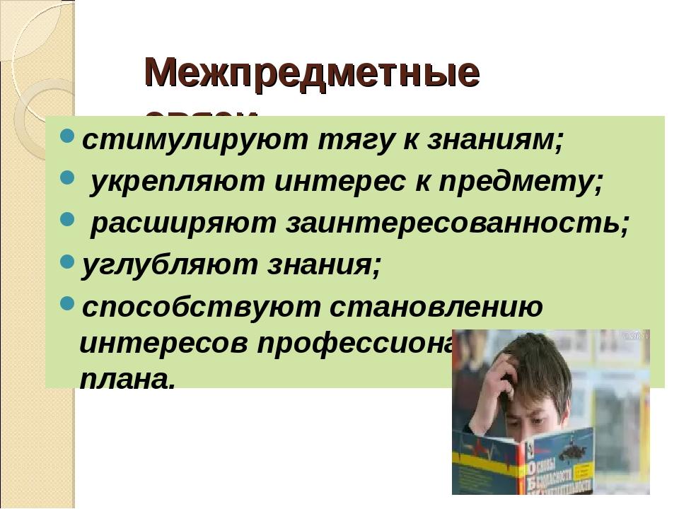Межпредметные связи стимулируют тягу к знаниям; укрепляют интерес к предмету;...