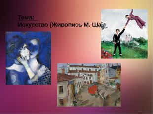 Тема: Искусство (Живопись М. Шагал)