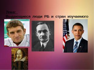 Тема: Выдающиеся люди РБ и стран изучаемого языка