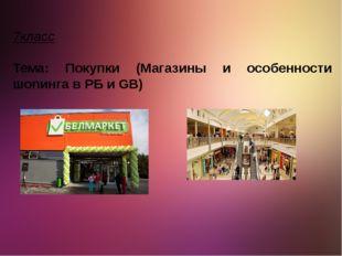 7класс Тема: Покупки (Магазины и особенности шопинга в РБ и GB)