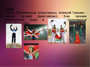 Тема: Спорт (Знаменитые спортсмены, Алексей Гришин - самый лучший фристайлист