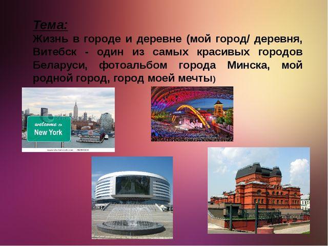 Тема: Жизнь в городе и деревне (мой город/ деревня, Витебск - один из самых к...