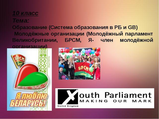 10 класс Тема: Образование (Система образования в РБ и GB) Молодёжные организ...