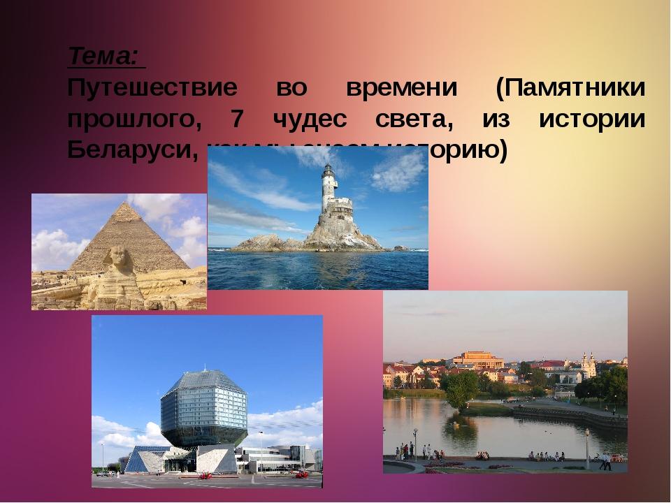 Тема: Путешествие во времени (Памятники прошлого, 7 чудес света, из истории Б...