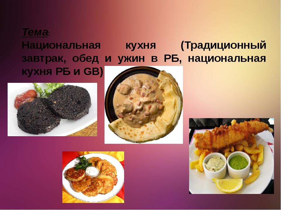 Тема: Национальная кухня (Традиционный завтрак, обед и ужин в РБ, национальна...