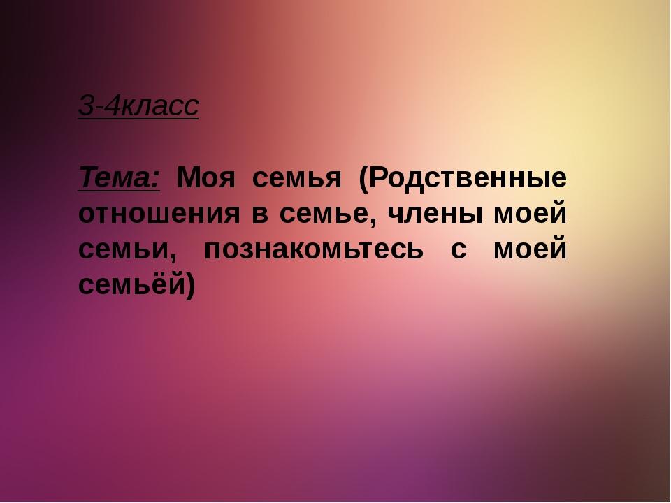 3-4класс Тема: Моя семья (Родственные отношения в семье, члены моей семьи, по...
