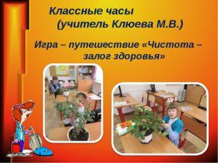 Классные часы (учитель Клюева М.В.) Игра – путешествие «Чистота – залог здоро