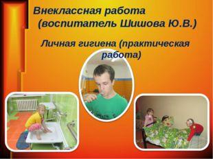 Внеклассная работа (воспитатель Шишова Ю.В.) Личная гигиена (практическая раб