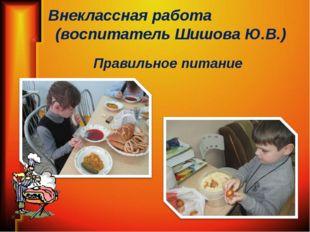 Внеклассная работа (воспитатель Шишова Ю.В.) Правильное питание