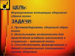 ЦЕЛЬ: Формирование мотивации здорового образа жизни ЗАДАЧИ: 1. Пропагандирова