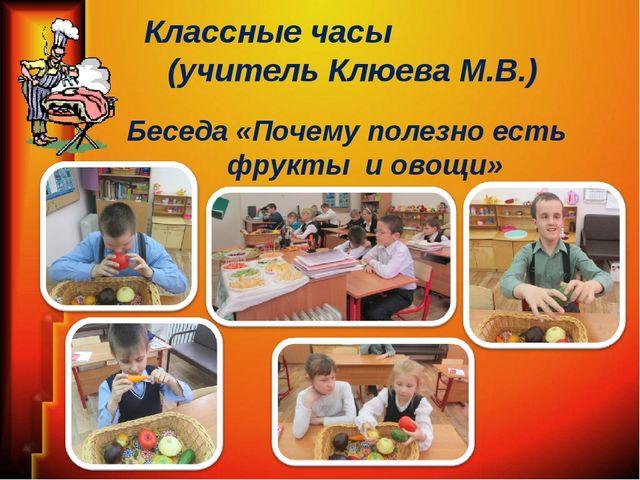 Классные часы (учитель Клюева М.В.) Беседа «Почему полезно есть фрукты и овощи»