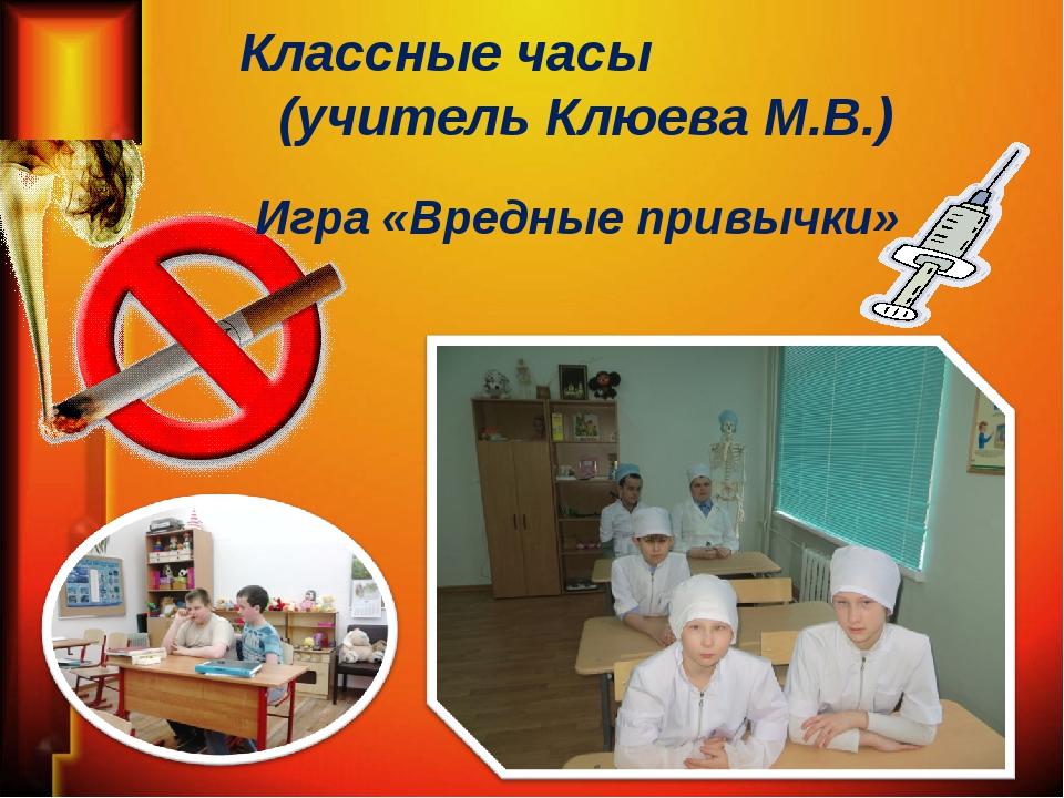 Классные часы (учитель Клюева М.В.) Игра «Вредные привычки»