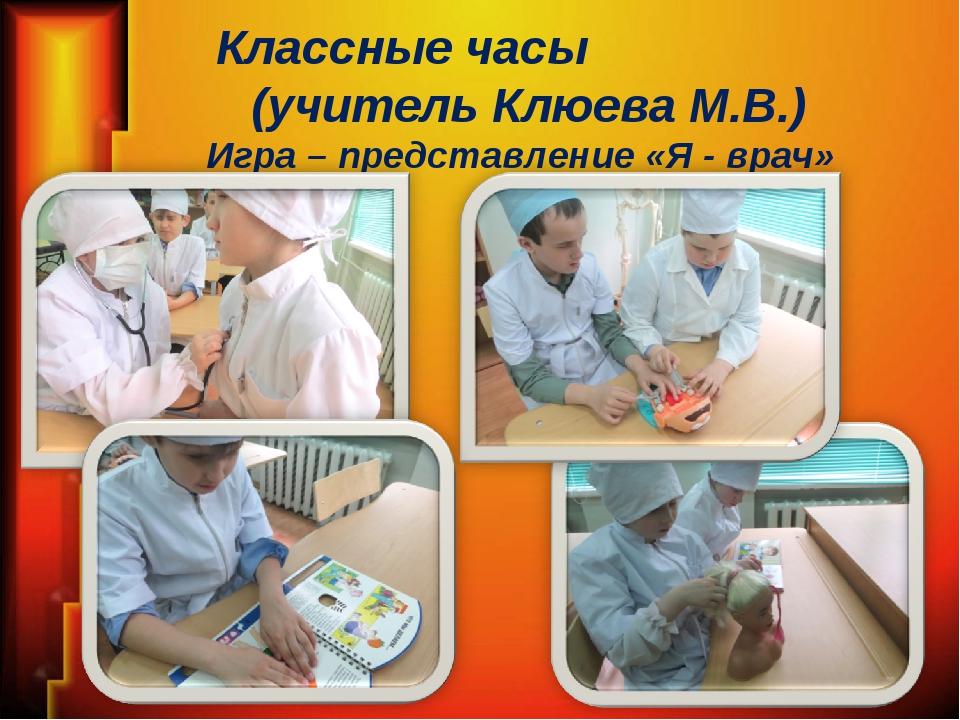 Классные часы (учитель Клюева М.В.) Игра – представление «Я - врач»