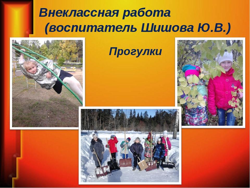 Внеклассная работа (воспитатель Шишова Ю.В.) Прогулки