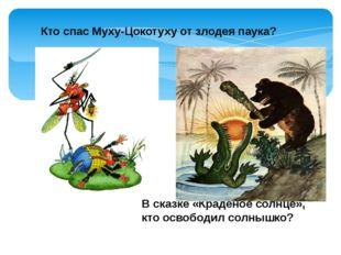 Кто спас Муху-Цокотуху от злодея паука? В сказке «Краденое солнце», кто осво