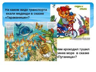 На каком виде транспорта ехали медведи в сказке «Тараканише»? Чем крокодил ту