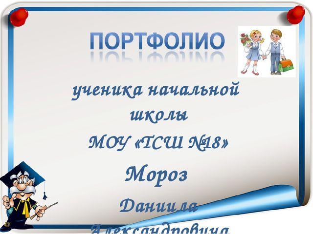 ученика начальной школы МОУ «ТСШ №18» Мороз Даниила Александровича