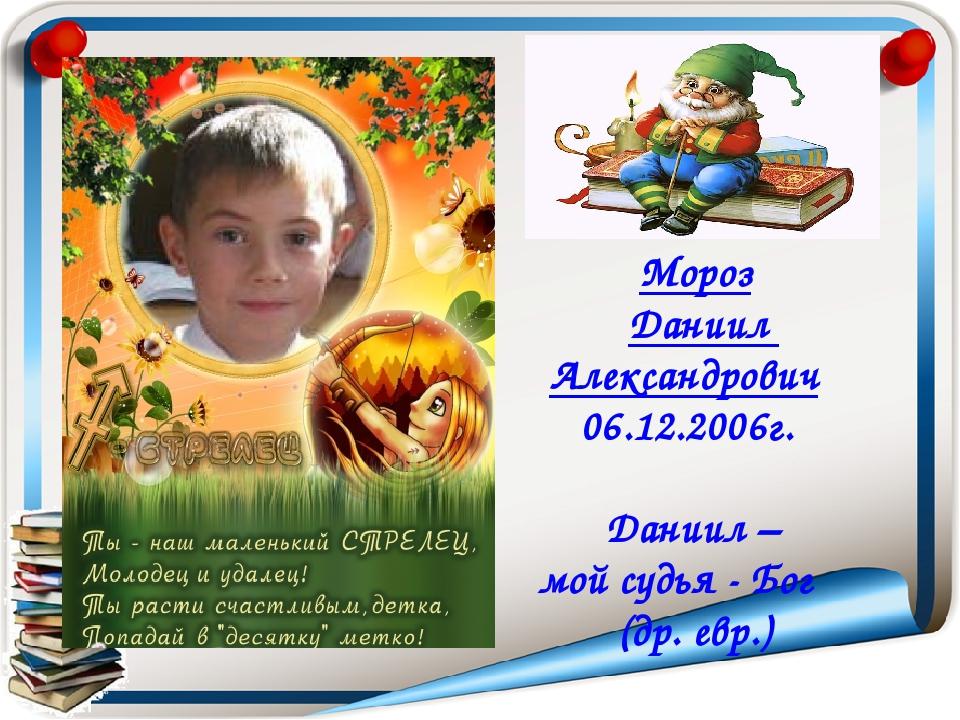 Мороз Даниил Александрович 06.12.2006г.  Даниил – мой судья - Бог (др. евр.)