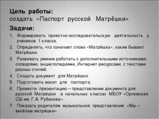 Цель работы: создать «Паспорт русской Матрёшки» Задачи: 1. Формировать проект
