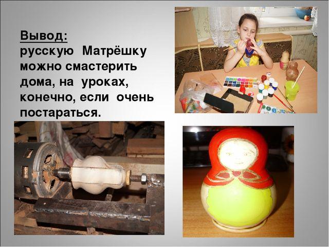 Вывод: русскую Матрёшку можно смастерить дома, на уроках, конечно, если очен...