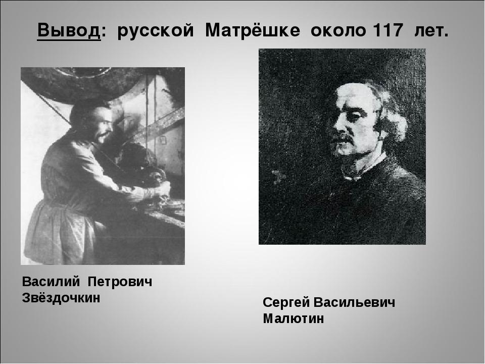 Вывод: русской Матрёшке около 117 лет. Сергей Васильевич Малютин Василий Петр...