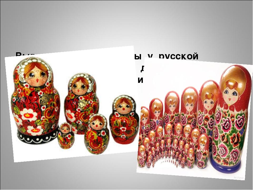 Вывод: особые приметы у русской Матрёшки - роспись по дереву, яркий наряд, у...
