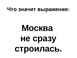 Что значит выражение: Москва не сразу строилась.