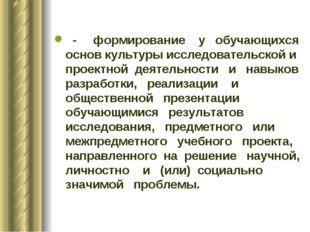 - формирование у обучающихся основ культуры исследовательской и проектной де