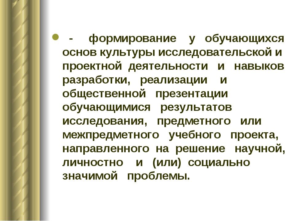 - формирование у обучающихся основ культуры исследовательской и проектной де...