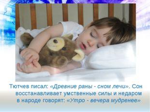 Тютчев писал: «Древние раны - сном лечи». Сон восстанавливает умственные силы