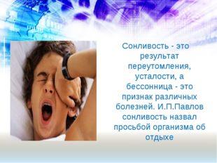 Сонливость - это результат переутомления, усталости, а бессонница - это призн
