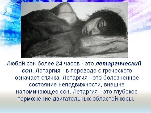 Любой сон более 24 часов - это летаргический сон. Летаргия - в переводе с гре...