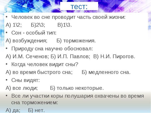 тест: Человек во сне проводит часть своей жизни: А) 1\2; Б)2\3; В)1\3. Сон -...