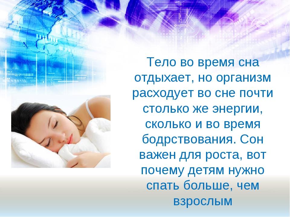 Тело во время сна отдыхает, но организм расходует во сне почти столько же эне...