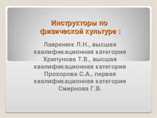 Инструкторы по физической культуре : Лавренюк Л.Н., высшая квалификационная к