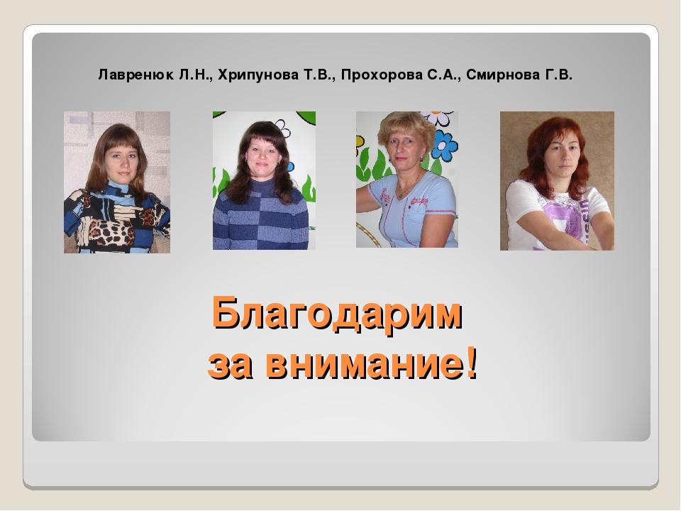 Благодарим за внимание! Лавренюк Л.Н., Хрипунова Т.В., Прохорова С.А., Смирно...