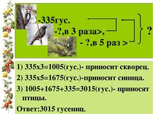 -335гус. -?,в 3 раза>, - ?,в 5 раз > 1) 335х3=1005(гус.)- приносит скворец.